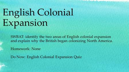 English Colonial Expansion SWBAT: identify the two areas of English colonial expansion and explain why the British began colonizing North America. Homework: