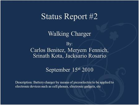 Status Report #2 Walking Charger By: Carlos Benitez, Meryem Fennich, Srinath Kota, Jacksario Rosario September 15 st 2010 Description: Battery charger.