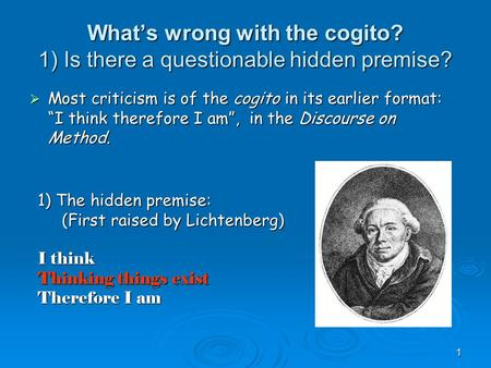 "1 What's wrong with the cogito? 1) Is there a questionable hidden premise?  Most criticism is of the cogito in its earlier format: ""I think therefore."
