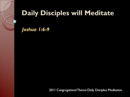 Daily Disciples will MeditateDaily Disciples will Meditate Joshua 1:6-9Joshua 1:6-9 2011 Congregational Theme: Daily Disciples: Meditation.