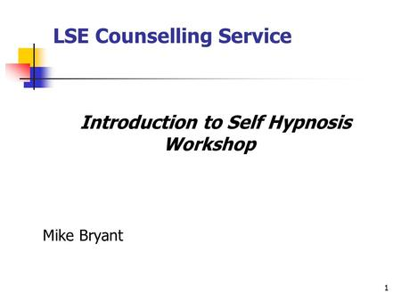 1 Introduction to Self Hypnosis Workshop Mike Bryant LSE Counselling Service.