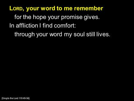 L ORD, your word to me remember for the hope your promise gives. In affliction I find comfort: through your word my soul still lives. [Sing to the Lord.