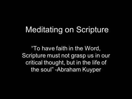 "Meditating on Scripture ""To have faith in the Word, Scripture must not grasp us in our critical thought, but in the life of the soul"" -Abraham Kuyper."