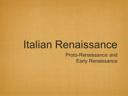 Italian Renaissance Proto-Renaissance and Early Renaissance.