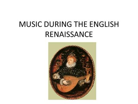 MUSIC DURING THE ENGLISH RENAISSANCE. Voix active / voix passive During the Renaissance, musicians could be traveling artists –minstrels. They played.