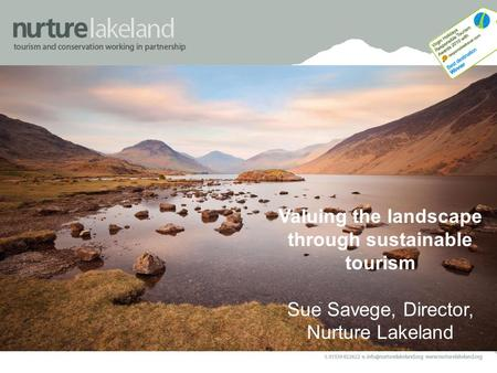 Valuing the landscape through sustainable tourism Sue Savege, Director, Nurture Lakeland.