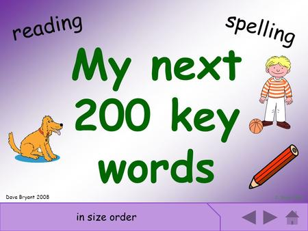 Next 200 key words My next 200 key words D. Bryant 2008 reading in size order spelling Dave Bryant 2008.