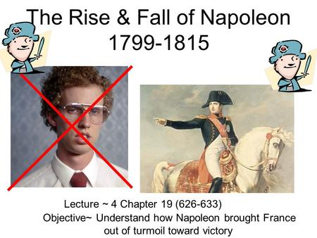 The Rise & Fall of Napoleon 1799-1815 Lecture ~ 4 Chapter 19 (626-633) Objective~ Understand how Napoleon brought France out of turmoil toward victory.