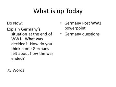 What is up Today Do Now: Explain Germany's situation at the end of WW1. What was decided? How do you think some Germans felt about how the war ended? 75.
