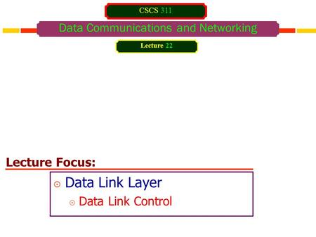 Lecture Focus: Data Communications and Networking  Data Link Layer  Data Link Control Lecture 22 CSCS 311.