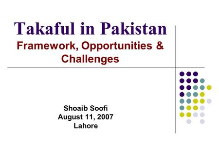Takaful in Pakistan Framework, Opportunities & Challenges Shoaib Soofi August 11, 2007 Lahore.