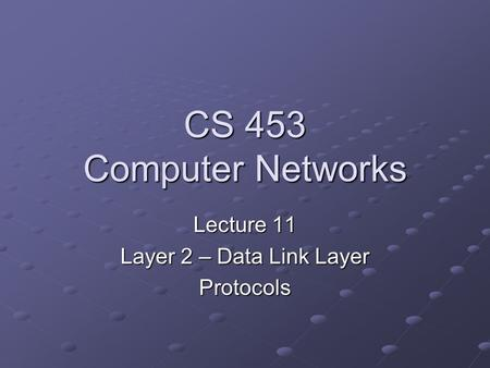 CS 453 Computer Networks Lecture 11 Layer 2 – Data Link Layer Protocols.