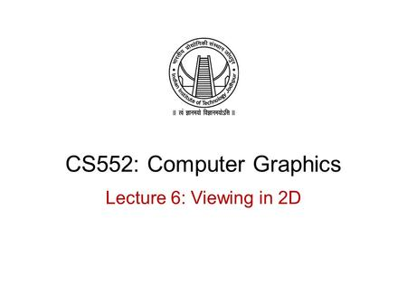 CS552: Computer Graphics Lecture 6: Viewing in 2D.