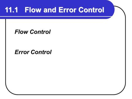 11.1 Flow and Error Control Flow Control Error Control.