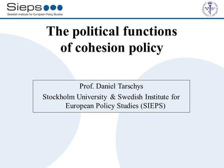 The political functions of cohesion policy Prof. Daniel Tarschys Stockholm University & Swedish Institute for European Policy Studies (SIEPS)