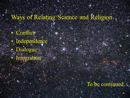 Ways of Relating Science and Religion Conflict Independence Dialogue Integration To be continued…