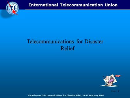 Telecommunications for Disaster Relief Page - 1 International Telecommunication Union Workshop on Telecommunications for Disaster Relief, 17-19 February.