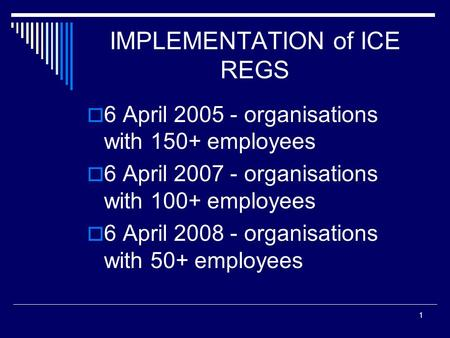 1 IMPLEMENTATION of ICE REGS  6 April 2005 - organisations with 150+ employees  6 April 2007 - organisations with 100+ employees  6 April 2008 - organisations.