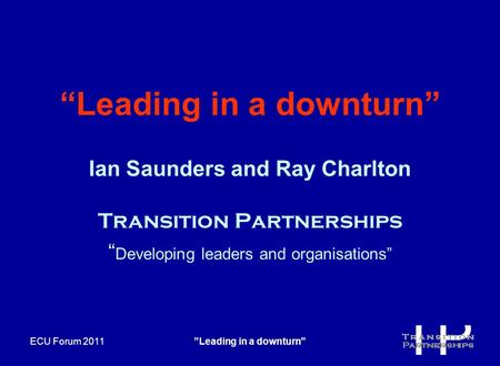 "ECU Forum 2011""Leading in a downturn"" ""Leading in a downturn"" Ian Saunders and Ray Charlton Transition Partnerships "" Developing leaders and organisations"""