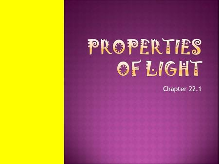 Chapter 22.1.  Light travels fast and over long distances  Light carries energy and information  Light travels in straight lines  Light bounces and.