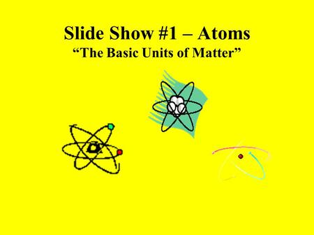 "Slide Show #1 – Atoms ""The Basic Units of Matter""."