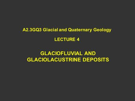 A2.3GQ3 Glacial and Quaternary Geology LECTURE 4 GLACIOFLUVIAL AND GLACIOLACUSTRINE DEPOSITS.