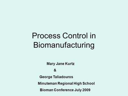 Process Control in Biomanufacturing Mary Jane Kurtz & George Taliadouros Minuteman Regional High School Bioman Conference July 2009.