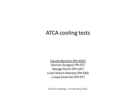 ATCA cooling tests Claudio Bortolin (PH-ADO) Damian Dyngosz (PH-DT) George Glonti (PH-UAT) Julian Maxim Mendez (PH-ESE) Lukasz Zwalinski (PH-DT) xTCA IG.