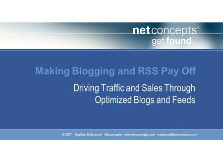 © 2007 Stephan M Spencer Netconcepts  Making Blogging and RSS Pay Off Driving Traffic and Sales Through Optimized.