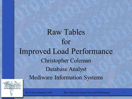 KCIUG 30 January, 2004Raw Tables for Improved Load Performance1 Christopher Coleman Database Analyst Mediware Information Systems.