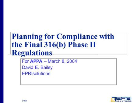 Date Planning for Compliance with the Final 316(b) Phase II Regulations For APPA – March 8, 2004 David E. Bailey EPRIsolutions.