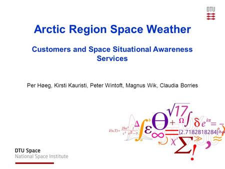 Arctic Region Space Weather Customers and Space Situational Awareness Services Per Høeg, Kirsti Kauristi, Peter Wintoft, Magnus Wik, Claudia Borries.