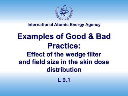 Examples of Good & Bad Practice: Effect of the wedge filter and field size in the skin dose distribution L 9.1.
