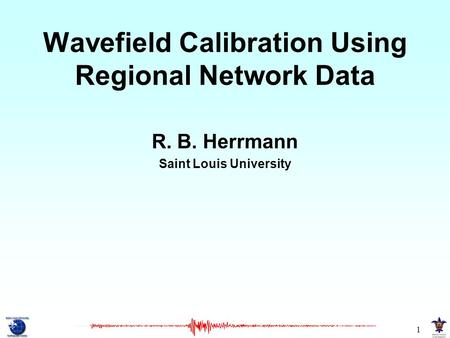 1 Wavefield Calibration Using Regional Network Data R. B. Herrmann Saint Louis University.