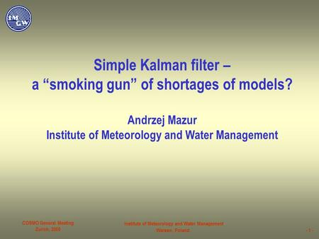 "COSMO General Meeting Zurich, 2005 Institute of Meteorology and Water Management Warsaw, Poland- 1 - Simple Kalman filter – a ""smoking gun"" of shortages."