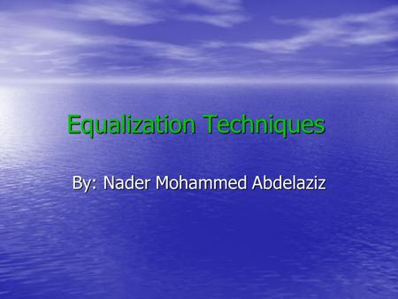 Equalization Techniques By: Nader Mohammed Abdelaziz.