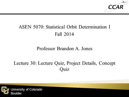 University of Colorado Boulder ASEN 5070: Statistical Orbit Determination I Fall 2014 Professor Brandon A. Jones Lecture 30: Lecture Quiz, Project Details,