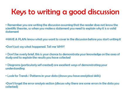 Keys to writing a good discussion Remember you are writing the discussion assuming that the reader does not know the scientific theories, so when you make.