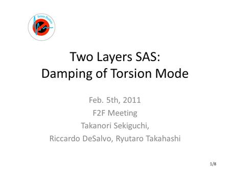 Two Layers SAS: Damping of Torsion Mode Feb. 5th, 2011 F2F Meeting Takanori Sekiguchi, Riccardo DeSalvo, Ryutaro Takahashi 1/8.