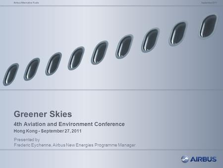 Greener Skies 4th Aviation and Environment Conference Hong Kong - September 27, 2011 Presented by Frederic Eychenne, Airbus New Energies Programme Manager.