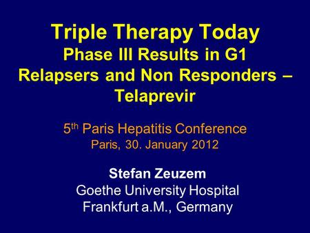 Triple Therapy Today Phase III Results in G1 Relapsers and Non Responders – Telaprevir 5 th Paris Hepatitis Conference Paris, 30. January 2012 Stefan Zeuzem.