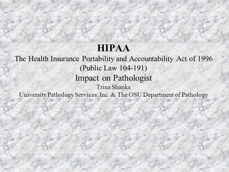 HIPAA The Health Insurance Portability and Accountability Act of 1996 (Public Law 104-191) Impact on Pathologist Trina Shanks University Pathology Services,