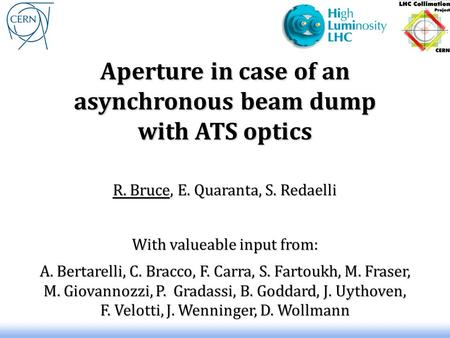 Aperture in case of an asynchronous beam dump with ATS optics R. Bruce, E. Quaranta, S. Redaelli With valueable input from: A. Bertarelli, C. Bracco, F.