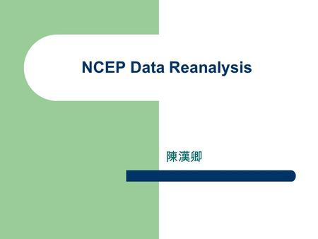 NCEP Data Reanalysis 陳漢卿. Data analyses Use the data available for the original operational NCEP analyses. (available from 1962) Add other datasets to.