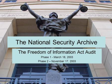 The National Security Archive The Freedom of Information Act Audit Phase 1 - March 18, 2003 Phase 2 – November 17, 2003.