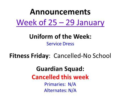 Announcements Week of 25 – 29 January Uniform of the Week: Service Dress Fitness Friday: Cancelled-No School Guardian Squad: Cancelled this week Primaries: