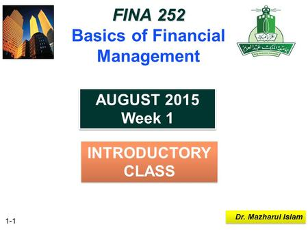 1-1 Dr. Mazharul Islam FINA 252 FINA 252 Basics of Financial Management INTRODUCTORY CLASS AUGUST 2015 Week 1 AUGUST 2015 Week 1.