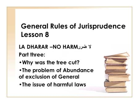 General Rules of Jurisprudence Lesson 8 LA DHARAR –NO HARM لا ضرر Part three: Why was the tree cut? The problem of Abundance of exclusion of General The.