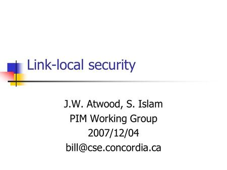 Link-local security J.W. Atwood, S. Islam PIM Working Group 2007/12/04