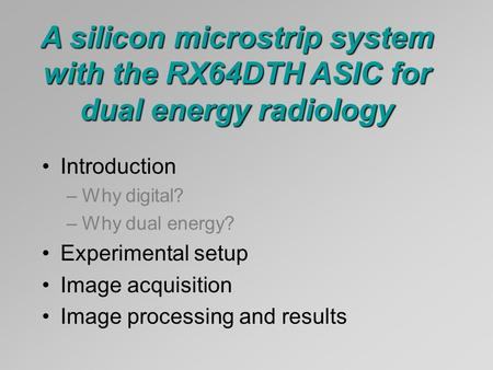 Introduction –Why digital? –Why dual energy? Experimental setup Image acquisition Image processing and results A silicon microstrip system with the RX64DTH.